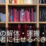 【引越し時の本棚】業者に解体や本棚だけの運搬・処分は頼めない?